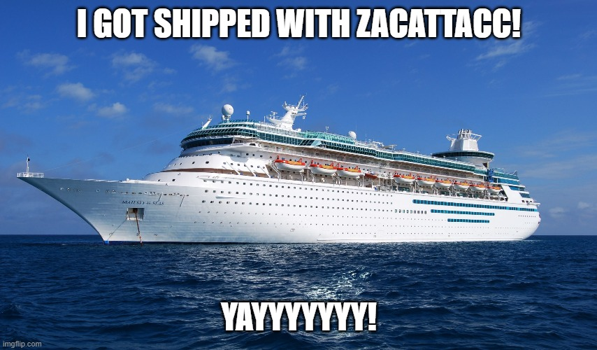 I'm shipped! |  I GOT SHIPPED WITH ZACATTACC! YAYYYYYYY! | image tagged in cruise ship | made w/ Imgflip meme maker