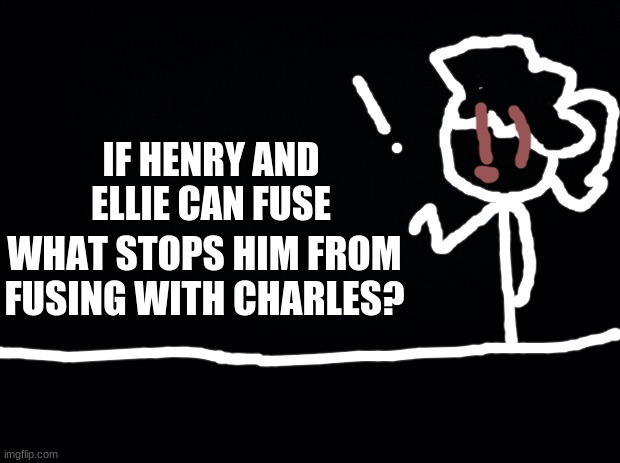 just a thought |  IF HENRY AND ELLIE CAN FUSE; WHAT STOPS HIM FROM FUSING WITH CHARLES? | image tagged in black background,stick figure | made w/ Imgflip meme maker
