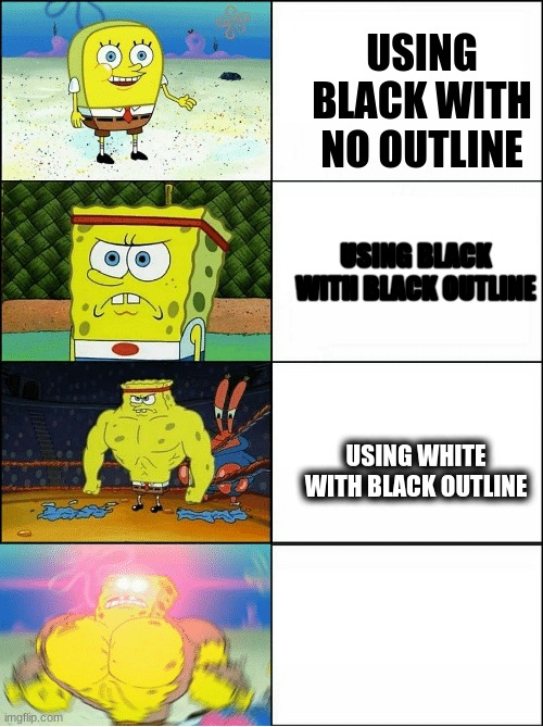 bruh moment |  USING BLACK WITH NO OUTLINE; USING BLACK WITH BLACK OUTLINE; USING WHITE WITH BLACK OUTLINE | image tagged in sponge finna commit muder,im also gonna commit murder | made w/ Imgflip meme maker