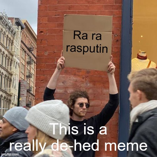 RA RA RASPUTIN |  Ra ra rasputin; This is a really de-hed meme | image tagged in memes,guy holding cardboard sign,ra ra rasputin,dead meme | made w/ Imgflip meme maker