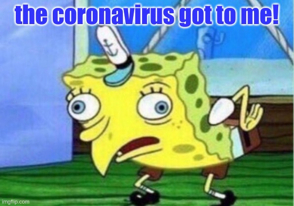 corona got to me |  the coronavirus got to me! | image tagged in memes,mocking spongebob | made w/ Imgflip meme maker