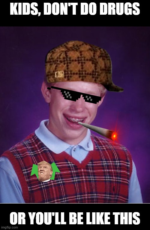 Bad Luck Brian Meme |  KIDS, DON'T DO DRUGS; OR YOU'LL BE LIKE THIS | image tagged in memes,bad luck brian | made w/ Imgflip meme maker