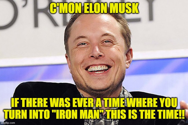 "Elon musk |  C'MON ELON MUSK; IF THERE WAS EVER A TIME WHERE YOU TURN INTO ""IRON MAN"" THIS IS THE TIME!! 