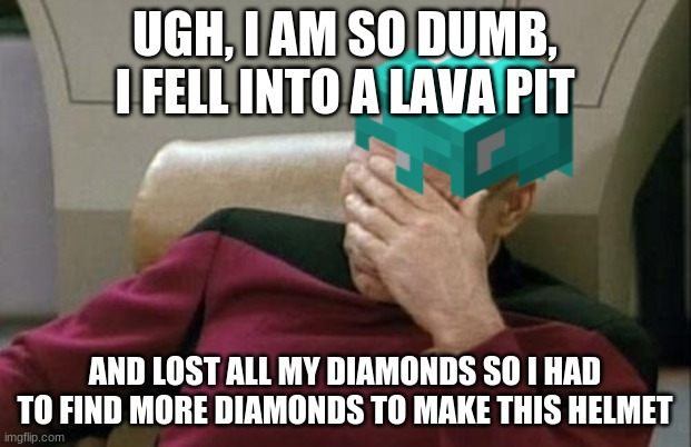 My life in minecraft |  UGH, I AM SO DUMB, I FELL INTO A LAVA PIT; AND LOST ALL MY DIAMONDS SO I HAD TO FIND MORE DIAMONDS TO MAKE THIS HELMET | image tagged in minecraft steve | made w/ Imgflip meme maker