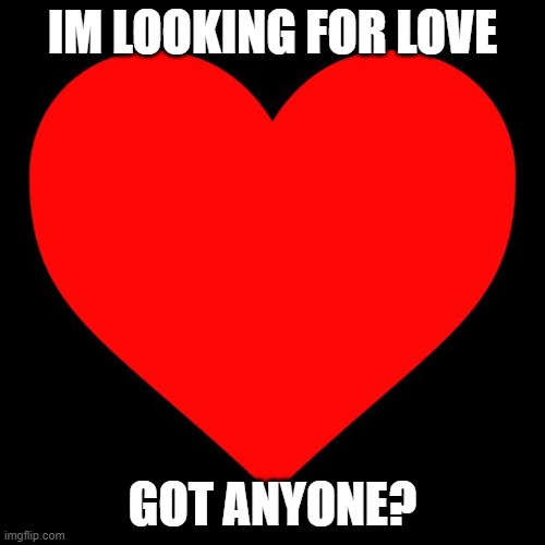 Anyone? |  IM LOOKING FOR LOVE; GOT ANYONE? | image tagged in heart | made w/ Imgflip meme maker