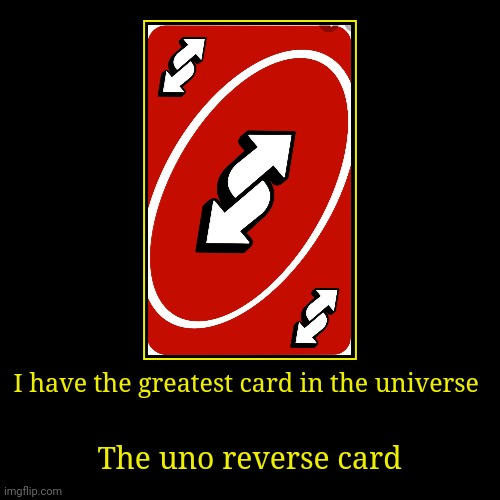 I have the greatest card in the universe | The uno reverse card | image tagged in funny,demotivationals | made w/ Imgflip demotivational maker