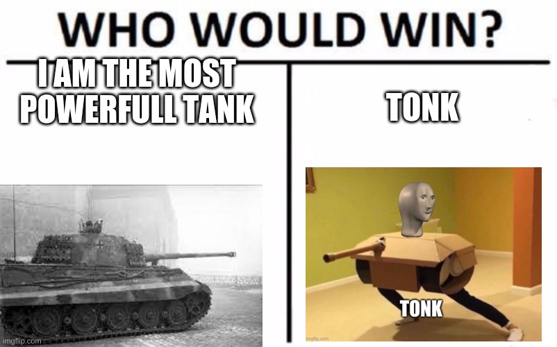 hmm i am beting on the tiger 2 |  I AM THE MOST POWERFULL TANK; TONK | image tagged in memes,who would win | made w/ Imgflip meme maker