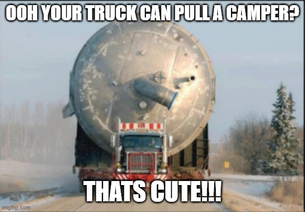 trucks |  OOH YOUR TRUCK CAN PULL A CAMPER? THATS CUTE!!! | image tagged in trucks,funny memes | made w/ Imgflip meme maker
