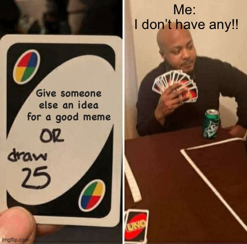 ? ? ? ? |  Me:  I don't have any!! Give someone else an idea for a good meme | image tagged in memes,uno draw 25 cards | made w/ Imgflip meme maker