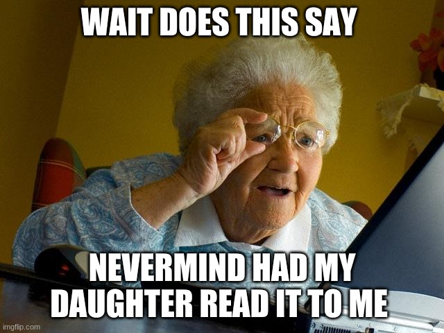 Grandma Finds The Internet Meme | WAIT DOES THIS SAY NEVERMIND HAD MY DAUGHTER READ IT TO ME | image tagged in memes,grandma finds the internet | made w/ Imgflip meme maker