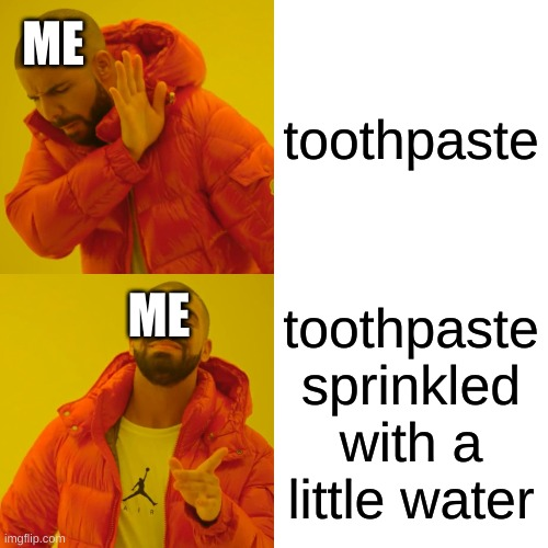 Drake Hotline Bling Meme |  ME; toothpaste; ME; toothpaste sprinkled with a little water | image tagged in memes,drake hotline bling | made w/ Imgflip meme maker