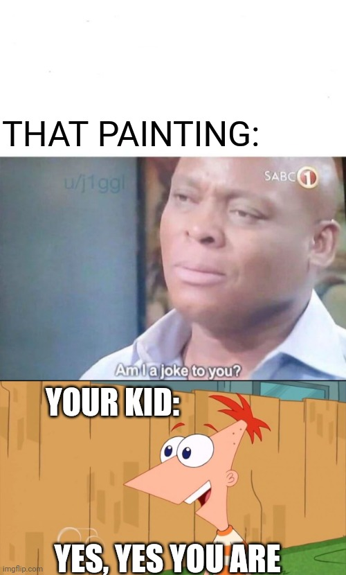 THAT PAINTING: YES, YES YOU ARE YOUR KID: | image tagged in am i a joke to you,phineas yes i am | made w/ Imgflip meme maker