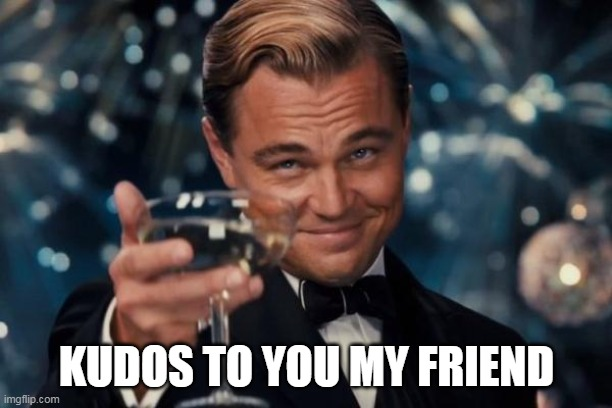 Leonardo Dicaprio Cheers Meme | KUDOS TO YOU MY FRIEND | image tagged in memes,leonardo dicaprio cheers | made w/ Imgflip meme maker