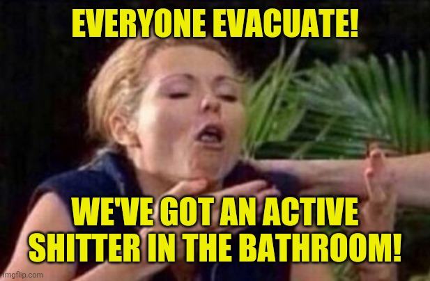 Everyone evacuate we've got an active shitter in the bathroom |  EVERYONE EVACUATE! WE'VE GOT AN ACTIVE SHITTER IN THE BATHROOM! | image tagged in about to puke,funny,meme,funny memes,memes,active shitter | made w/ Imgflip meme maker