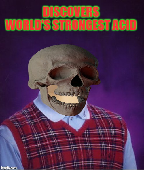 Bad Luck Brian Headless |  DISCOVERS WORLD'S STRONGEST ACID | image tagged in bad luck brian headless | made w/ Imgflip meme maker