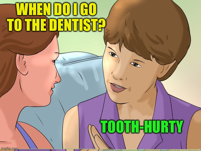 WHEN DO I GO TO THE DENTIST? TOOTH-HURTY | made w/ Imgflip meme maker