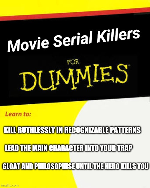 Serial Killers for Dummies |  Movie Serial Killers; KILL RUTHLESSLY IN RECOGNIZABLE PATTERNS; LEAD THE MAIN CHARACTER INTO YOUR TRAP; GLOAT AND PHILOSOPHISE UNTIL THE HERO KILLS YOU | image tagged in serial killer,for dummies book | made w/ Imgflip meme maker