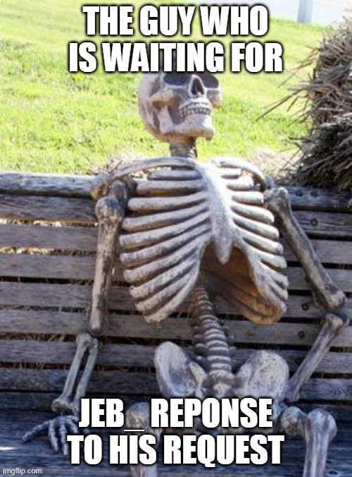 Waiting Skeleton Meme | THE GUY WHO IS WAITING FOR JEB_ REPONSE TO HIS REQUEST | image tagged in memes,waiting skeleton | made w/ Imgflip meme maker