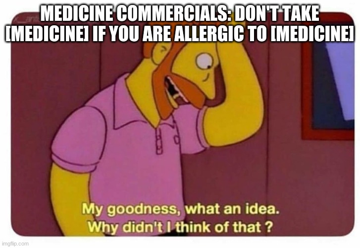 Seriously why do they say that? |  MEDICINE COMMERCIALS: DON'T TAKE [MEDICINE] IF YOU ARE ALLERGIC TO [MEDICINE] | image tagged in why didnt i think of that | made w/ Imgflip meme maker