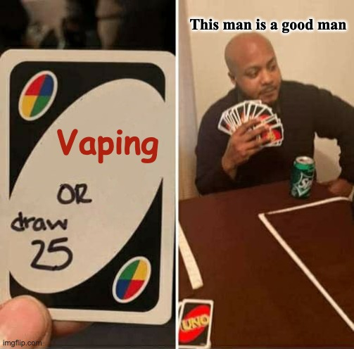 (I dont have a name for it) |  This man is a good man; Vaping | image tagged in memes,uno draw 25 cards | made w/ Imgflip meme maker