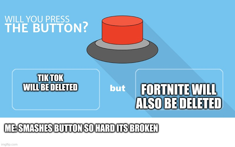 Would you press the button? |  FORTNITE WILL ALSO BE DELETED; TIK TOK WILL BE DELETED; ME: SMASHES BUTTON SO HARD ITS BROKEN | image tagged in would you press the button | made w/ Imgflip meme maker