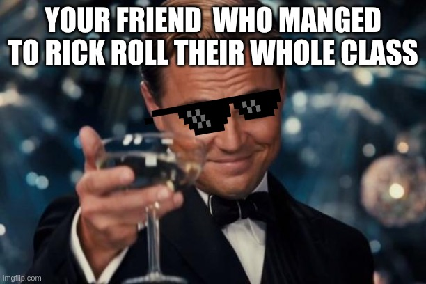 Leonardo Dicaprio Cheers Meme |  YOUR FRIEND  WHO MANGED TO RICK ROLL THEIR WHOLE CLASS | image tagged in memes,leonardo dicaprio cheers | made w/ Imgflip meme maker
