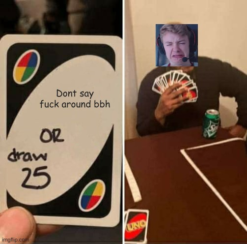 Tommy |  Dont say fuck around bbh | image tagged in memes,uno draw 25 cards | made w/ Imgflip meme maker