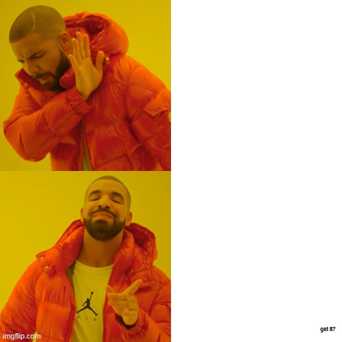 get it? | image tagged in memes,drake hotline bling | made w/ Imgflip meme maker