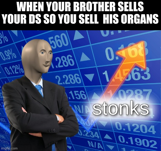 stonks |  WHEN YOUR BROTHER SELLS YOUR DS SO YOU SELL  HIS ORGANS | image tagged in stonks | made w/ Imgflip meme maker