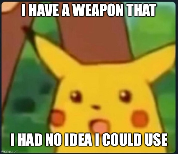 Surprised Pikachu | I HAVE A WEAPON THAT I HAD NO IDEA I COULD USE | image tagged in surprised pikachu | made w/ Imgflip meme maker