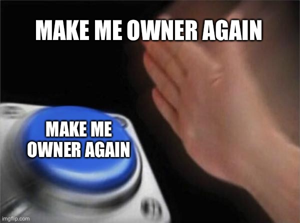Blank Nut Button |  MAKE ME OWNER AGAIN; MAKE ME OWNER AGAIN | image tagged in memes,blank nut button | made w/ Imgflip meme maker