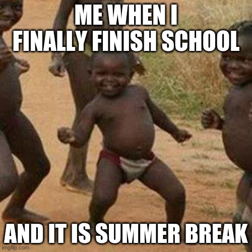 Third World Success Kid Meme |  ME WHEN I FINALLY FINISH SCHOOL; AND IT IS SUMMER BREAK | image tagged in memes,third world success kid | made w/ Imgflip meme maker