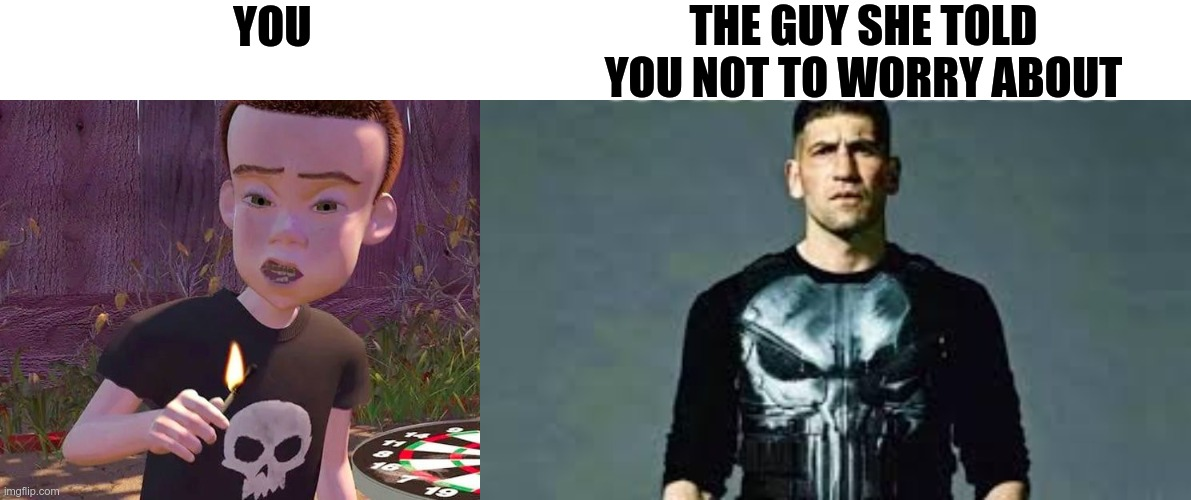 i am nothing |  THE GUY SHE TOLD YOU NOT TO WORRY ABOUT; YOU | image tagged in punisher,sid | made w/ Imgflip meme maker