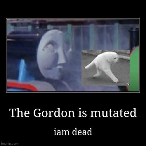 Gordon is ded | The Gordon is mutated | iam dead | image tagged in funny,demotivationals | made w/ Imgflip demotivational maker