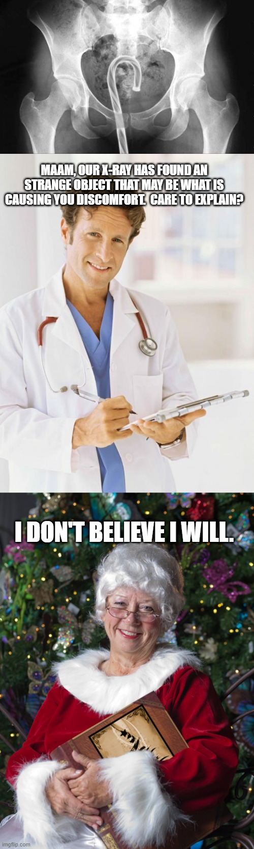 MAAM, OUR X-RAY HAS FOUND AN STRANGE OBJECT THAT MAY BE WHAT IS CAUSING YOU DISCOMFORT.  CARE TO EXPLAIN? I DON'T BELIEVE I WILL. | image tagged in doctor,mrs claus,funny | made w/ Imgflip meme maker