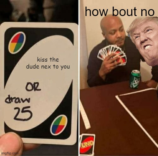 UNO Draw 25 Cards Meme |  how bout no; kiss the dude nex to you | image tagged in memes,uno draw 25 cards | made w/ Imgflip meme maker