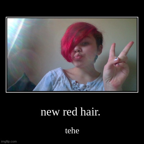 new red hair. | tehe | image tagged in funny,demotivationals | made w/ Imgflip demotivational maker
