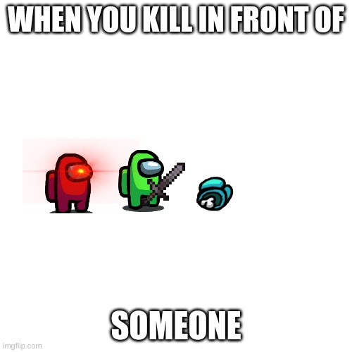 yes |  WHEN YOU KILL IN FRONT OF; SOMEONE | image tagged in memes,blank transparent square | made w/ Imgflip meme maker