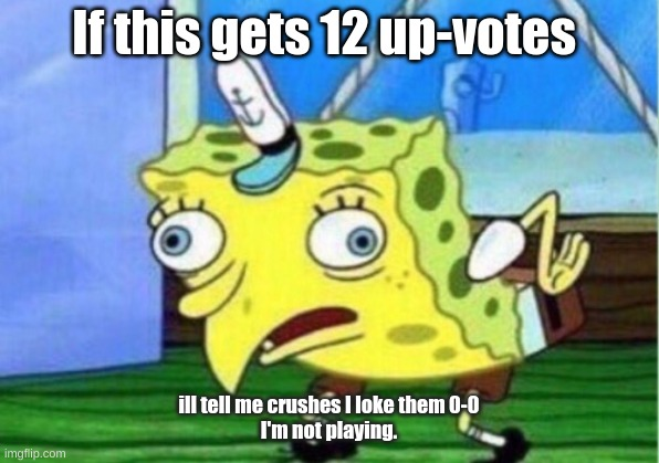 Mocking Spongebob |  If this gets 12 up-votes; ill tell me crushes I loke them 0-0 I'm not playing. | image tagged in memes,mocking spongebob | made w/ Imgflip meme maker