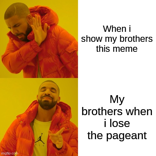 Drake Hotline Bling Meme | When i show my brothers this meme My brothers when i lose the pageant | image tagged in memes,drake hotline bling | made w/ Imgflip meme maker