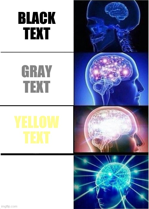 I put text in all boxes |  BLACK TEXT; GRAY TEXT; YELLOW TEXT; WHITE TEXT | image tagged in memes,expanding brain | made w/ Imgflip meme maker