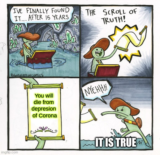 The Scroll Of Truth Meme |  You will die from depresion  of Corona; IT IS TRUE | image tagged in memes,the scroll of truth | made w/ Imgflip meme maker
