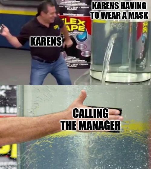 Karens Flex |  KARENS HAVING TO WEAR A MASK; KARENS; CALLING THE MANAGER | image tagged in flex tape | made w/ Imgflip meme maker