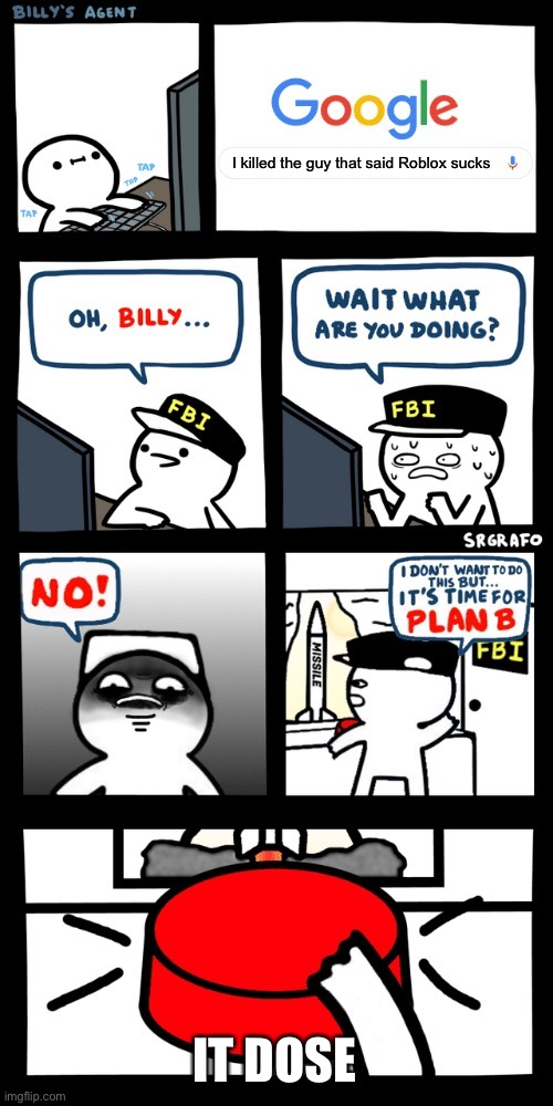 Billy's FBI agent plan B | I killed the guy that said Roblox sucks IT DOSE | image tagged in billy s fbi agent plan b | made w/ Imgflip meme maker