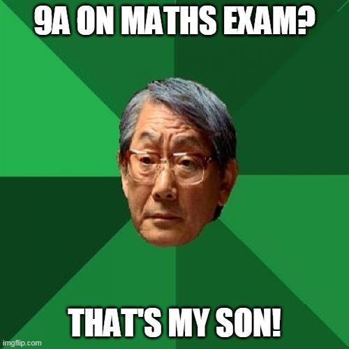 When you get 9A on Maths Mock Exam |  9A ON MATHS EXAM? THAT'S MY SON! | image tagged in memes,high expectations asian father | made w/ Imgflip meme maker