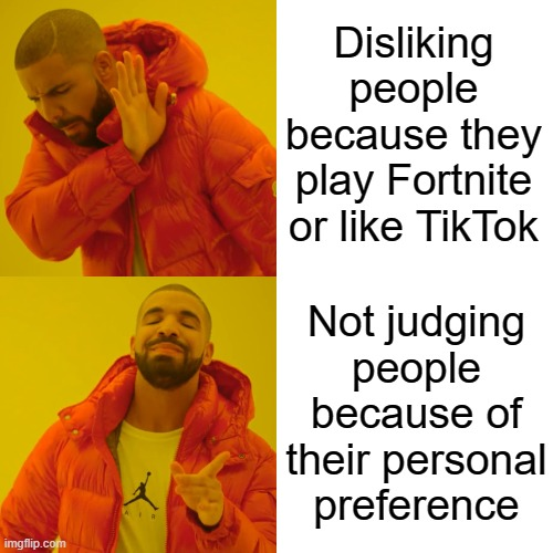 If you like TikTok, that's okay, if you like playing Fortnite, then that's also okay. Play what you want, do what you want. |  Disliking people because they play Fortnite or like TikTok; Not judging people because of their personal preference | image tagged in memes,drake hotline bling,funny,fortnite,tik tok | made w/ Imgflip meme maker