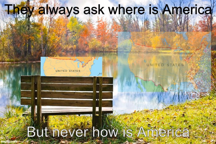 Americas been having it rough |  They always ask where is America; But never how is America | image tagged in memes | made w/ Imgflip meme maker