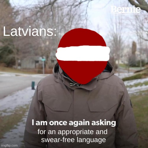 Bernie I Am Once Again Asking For Your Support Meme | Latvians: for an appropriate and  swear-free language | image tagged in memes,bernie i am once again asking for your support | made w/ Imgflip meme maker