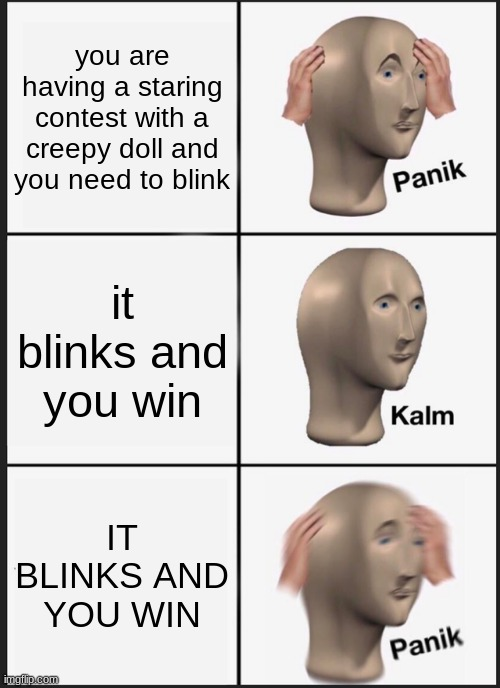 Panik Kalm Panik Meme |  you are having a staring contest with a creepy doll and you need to blink; it blinks and you win; IT BLINKS AND YOU WIN | image tagged in memes,panik kalm panik | made w/ Imgflip meme maker