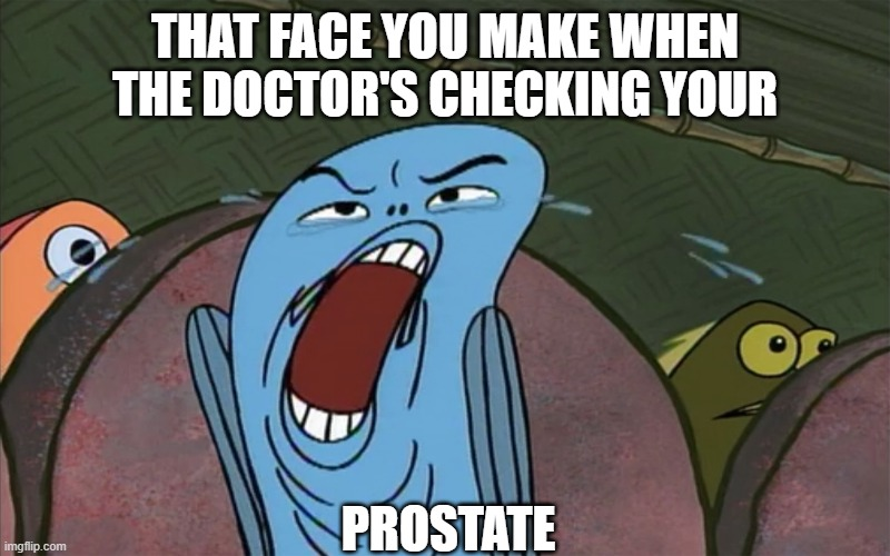 Fabulous Fifty |  THAT FACE YOU MAKE WHEN THE DOCTOR'S CHECKING YOUR; PROSTATE | image tagged in spongebob,fish | made w/ Imgflip meme maker